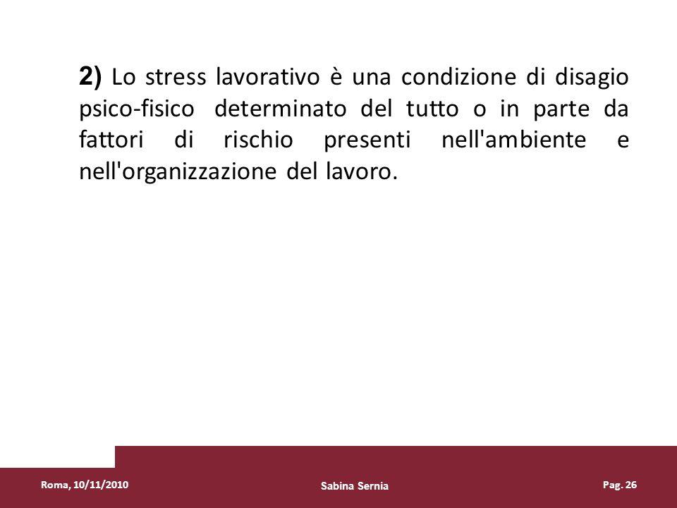 Roma, 10/11/2010Pag. 26 2) Lo stress lavorativo è una condizione di disagio psico-fisico determinato del tutto o in parte da fattori di rischio presen