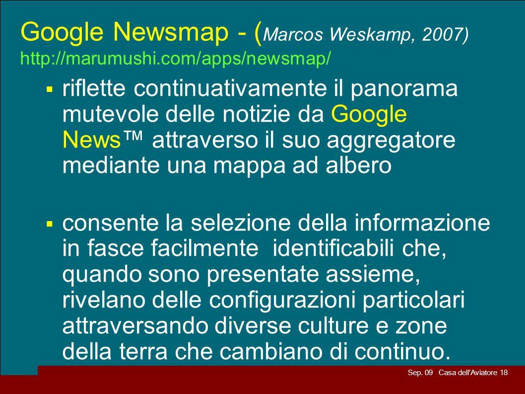 Sep. 09 Casa dellAviatore 18 Google Newsmap - ( Marcos Weskamp, 2007) http://marumushi.com/apps/newsmap/ riflette continuativamente il panorama mutevo