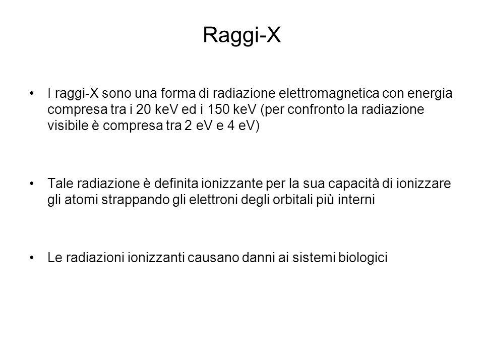 Raggi-X I raggi-X sono una forma di radiazione elettromagnetica con energia compresa tra i 20 keV ed i 150 keV (per confronto la radiazione visibile è compresa tra 2 eV e 4 eV) Tale radiazione è definita ionizzante per la sua capacità di ionizzare gli atomi strappando gli elettroni degli orbitali più interni Le radiazioni ionizzanti causano danni ai sistemi biologici