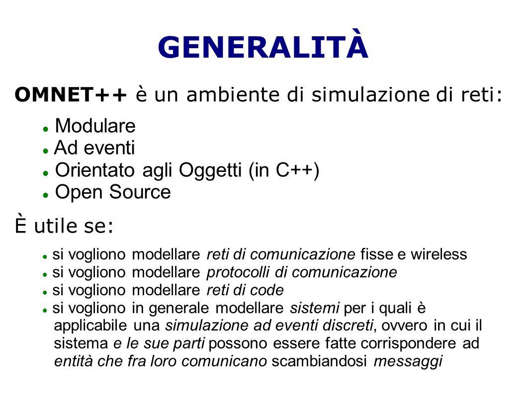 GENERALITÀ OMNET++ è un ambiente di simulazione di reti: Modulare Ad eventi Orientato agli Oggetti (in C++) Open Source È utile se: si vogliono modellare reti di comunicazione fisse e wireless si vogliono modellare protocolli di comunicazione si vogliono modellare reti di code si vogliono in generale modellare sistemi per i quali è applicabile una simulazione ad eventi discreti, ovvero in cui il sistema e le sue parti possono essere fatte corrispondere ad entità che fra loro comunicano scambiandosi messaggi