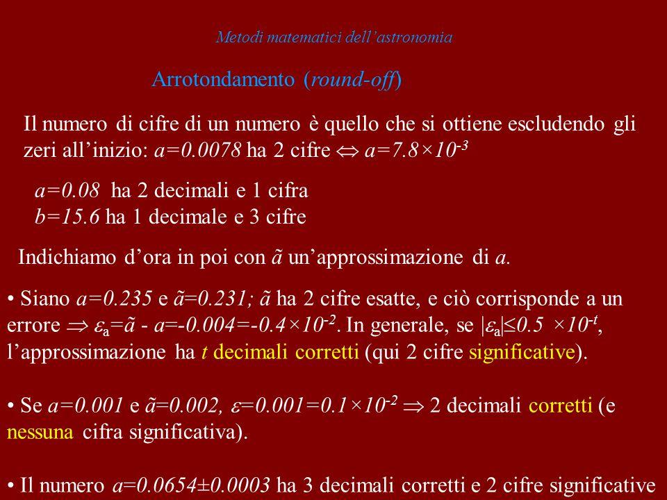 Metodi matematici dellastronomia Arrotondamento (round-off) a=0.08 ha 2 decimali e 1 cifra b=15.6 ha 1 decimale e 3 cifre Siano a=0.235 e ã=0.231; ã h