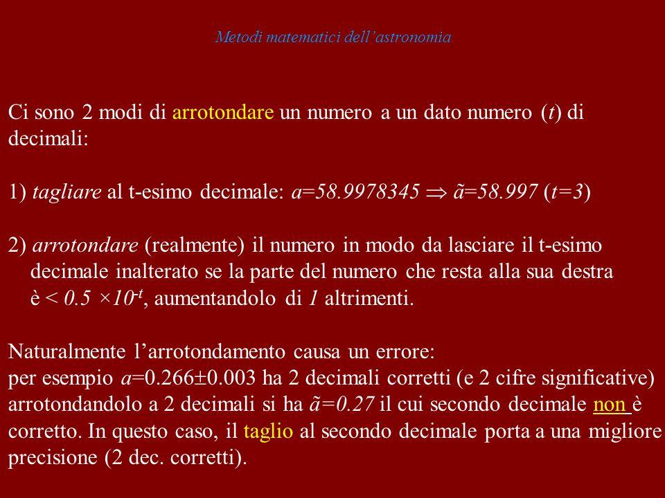 Metodi matematici dellastronomia Ci sono 2 modi di arrotondare un numero a un dato numero (t) di decimali: 1) tagliare al t-esimo decimale: a=58.99783