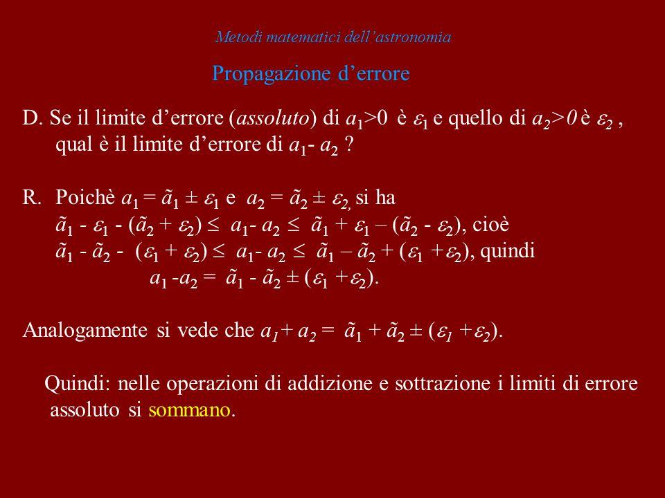 Metodi matematici dellastronomia Propagazione derrore D. Se il limite derrore (assoluto) di a 1 >0 è 1 e quello di a 2 >0 è 2, qual è il limite derror