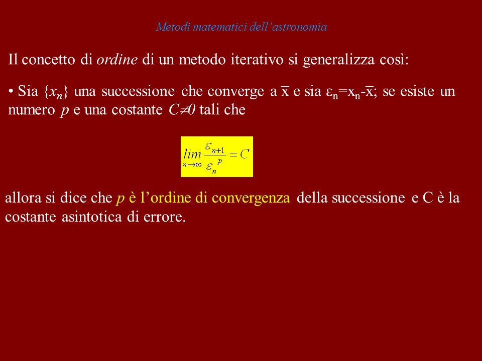 Metodi matematici dellastronomia Il concetto di ordine di un metodo iterativo si generalizza così: _ _ Sia {x n } una successione che converge a x e s