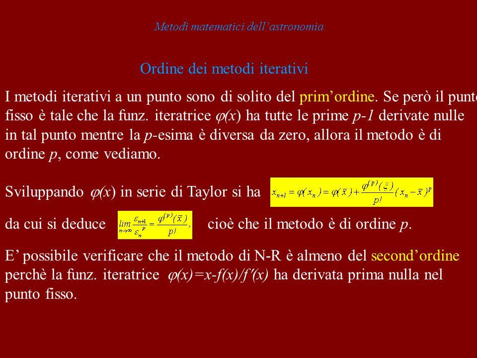 Metodi matematici dellastronomia Ordine dei metodi iterativi I metodi iterativi a un punto sono di solito del primordine. Se però il punto fisso è tal