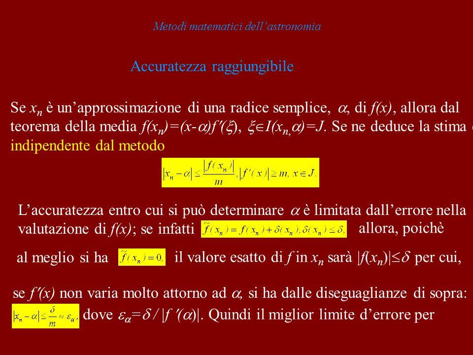 Metodi matematici dellastronomia Accuratezza raggiungibile Se x n è unapprossimazione di una radice semplice,, di f(x), allora dal teorema della media