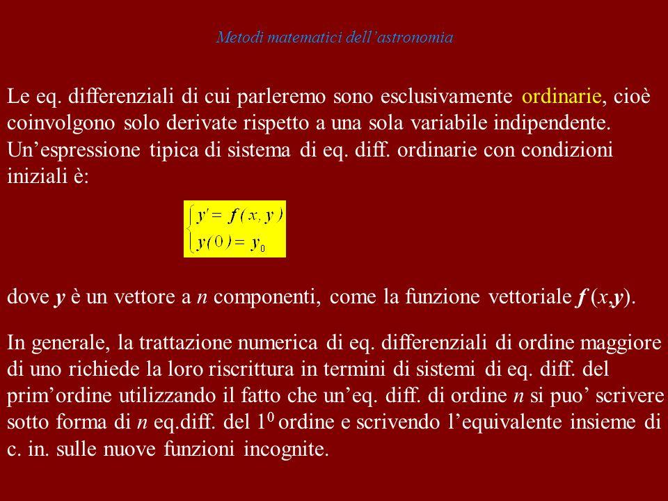 Metodi matematici dellastronomia Le eq. differenziali di cui parleremo sono esclusivamente ordinarie, cioè coinvolgono solo derivate rispetto a una so