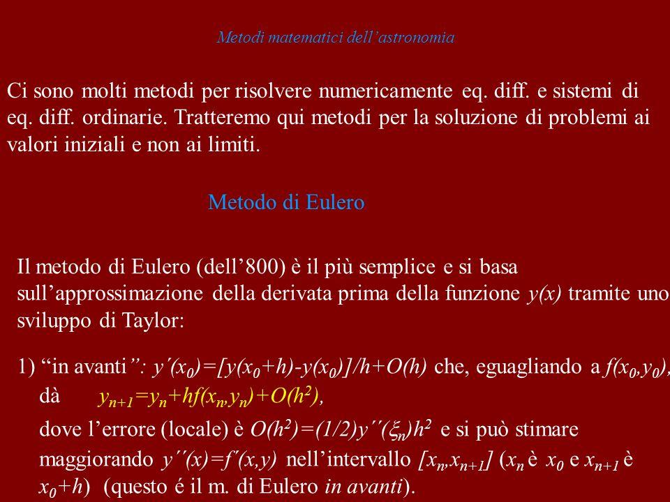 Metodi matematici dellastronomia Ci sono molti metodi per risolvere numericamente eq. diff. e sistemi di eq. diff. ordinarie. Tratteremo qui metodi pe