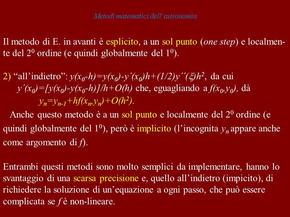 Metodi matematici dellastronomia Il metodo di E. in avanti è esplicito, a un sol punto (one step) e localmen- te del 2 0 ordine (e quindi globalmente