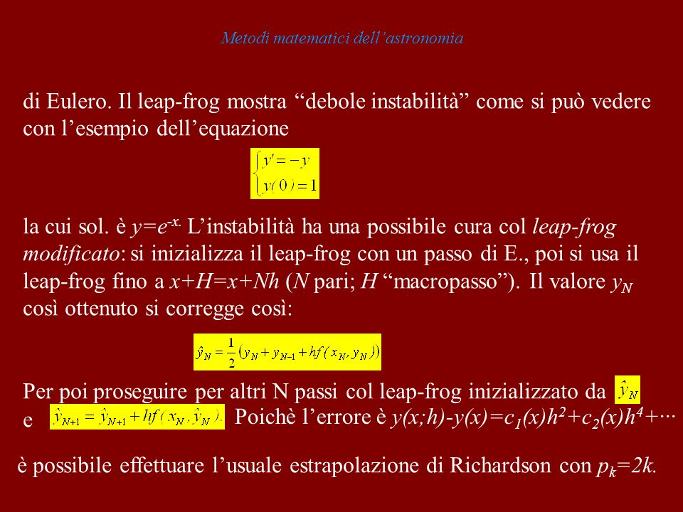 Metodi matematici dellastronomia di Eulero. Il leap-frog mostra debole instabilità come si può vedere con lesempio dellequazione la cui sol. è y=e -x.