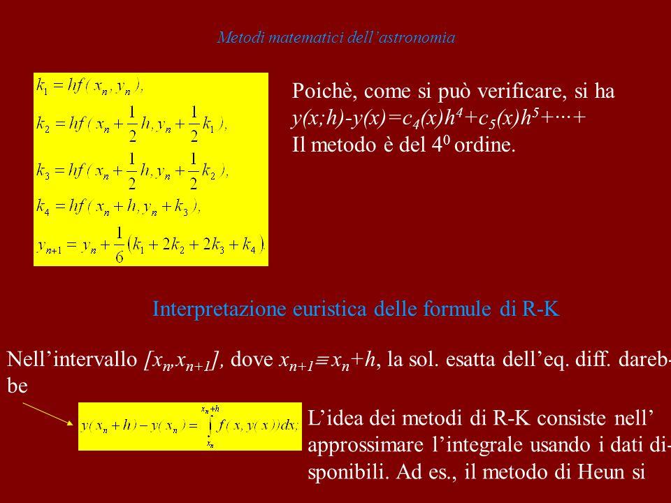 Metodi matematici dellastronomia Poichè, come si può verificare, si ha y(x;h)-y(x)=c 4 (x)h 4 +c 5 (x)h 5 +···+ Il metodo è del 4 0 ordine. Interpreta