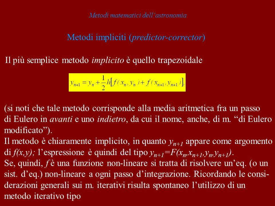 Metodi matematici dellastronomia Metodi impliciti (predictor-corrector) Il più semplice metodo implicito è quello trapezoidale (si noti che tale metod