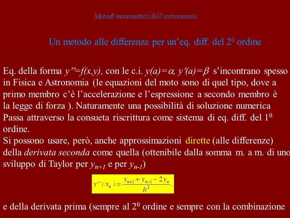 Metodi matematici dellastronomia Un metodo alle differenze per uneq. diff. del 2 0 ordine Eq. della forma y =f(x,y), con le c.i. y(a)=, y (a)= sincont