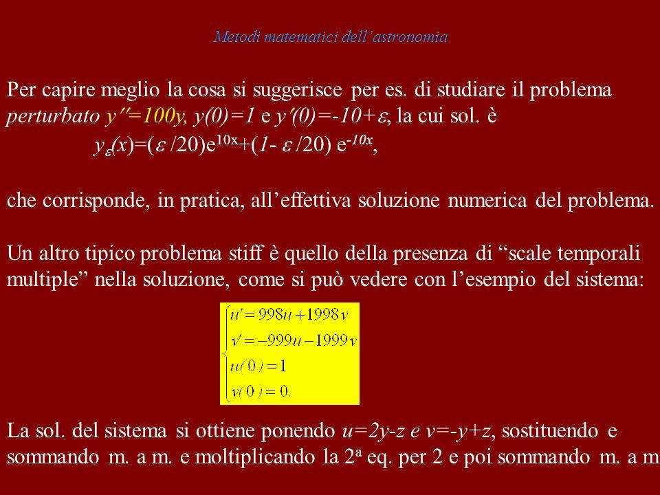 Metodi matematici dellastronomia Per capire meglio la cosa si suggerisce per es. di studiare il problema perturbato y =100y, y(0)=1 e y (0)=-10+, la c