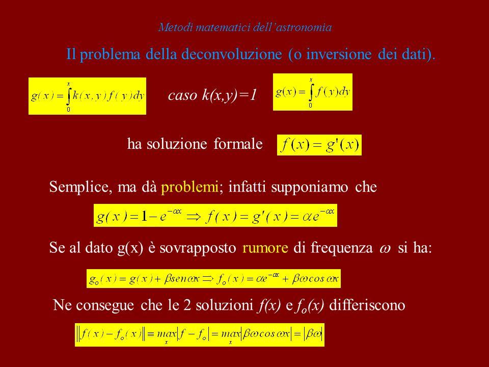 Metodi matematici dellastronomia Il problema della deconvoluzione (o inversione dei dati). caso k(x,y)=1 ha soluzione formale Semplice, ma dà problemi