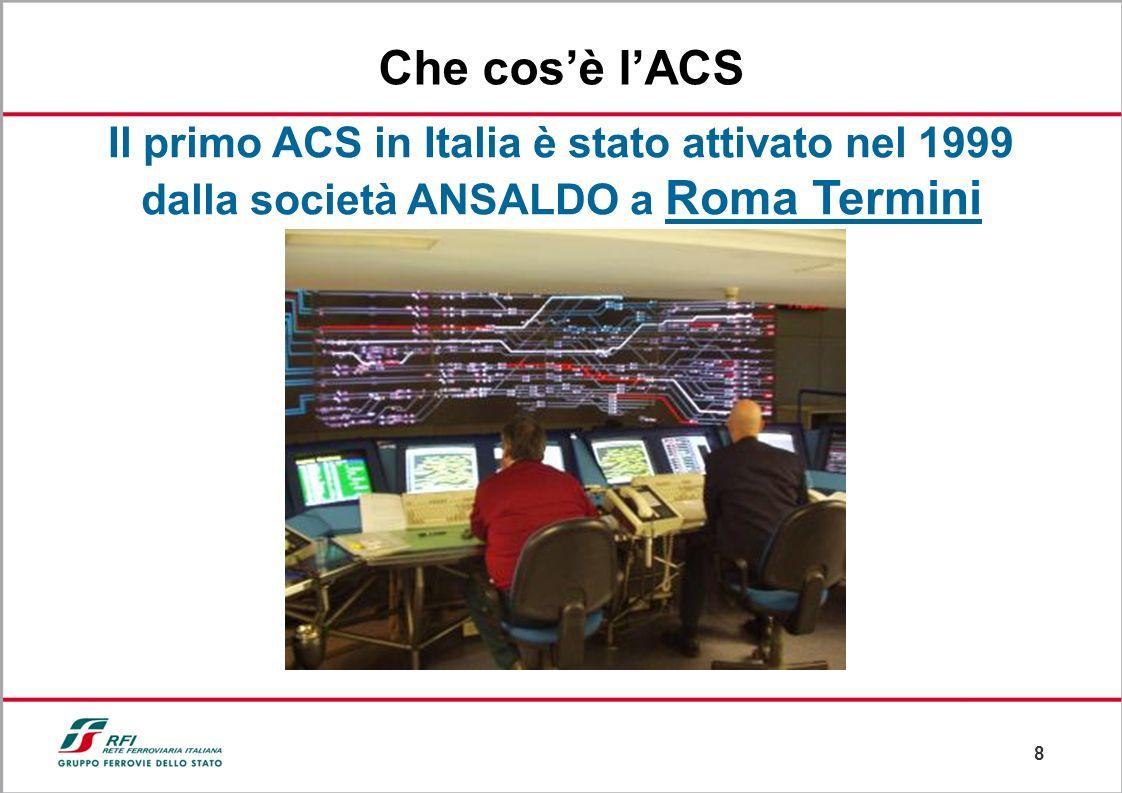 8 Il primo ACS in Italia è stato attivato nel 1999 dalla società ANSALDO a Roma Termini Che cosè lACS