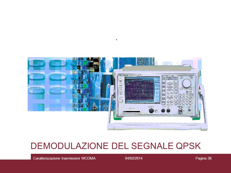 DEMODULAZIONE DEL SEGNALE QPSK 04/02/2014Caratterizzazione trasmissioni WCDMAPagina 36