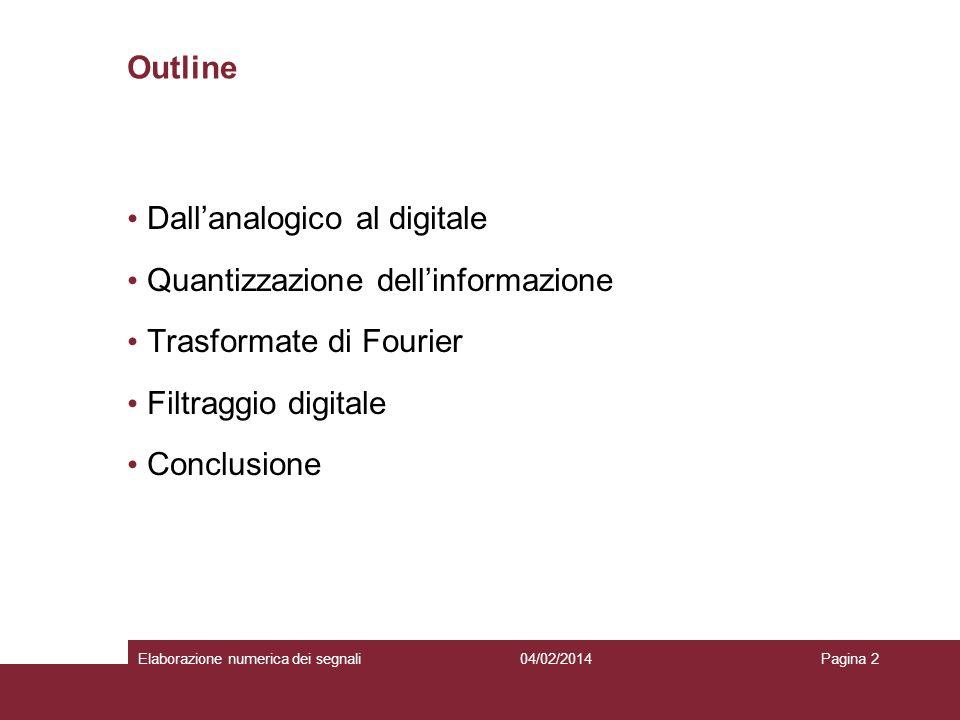 04/02/2014Elaborazione numerica dei segnaliPagina 2 Outline Dallanalogico al digitale Quantizzazione dellinformazione Trasformate di Fourier Filtraggi