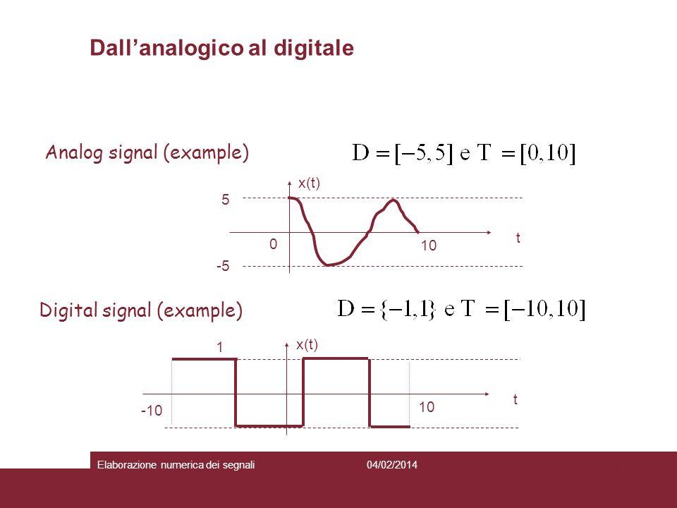 4 Analog signal (example) Digital signal (example) -5 5 0 10 t x(t) 1 10 t x(t) -10 Dallanalogico al digitale 04/02/2014Elaborazione numerica dei segn