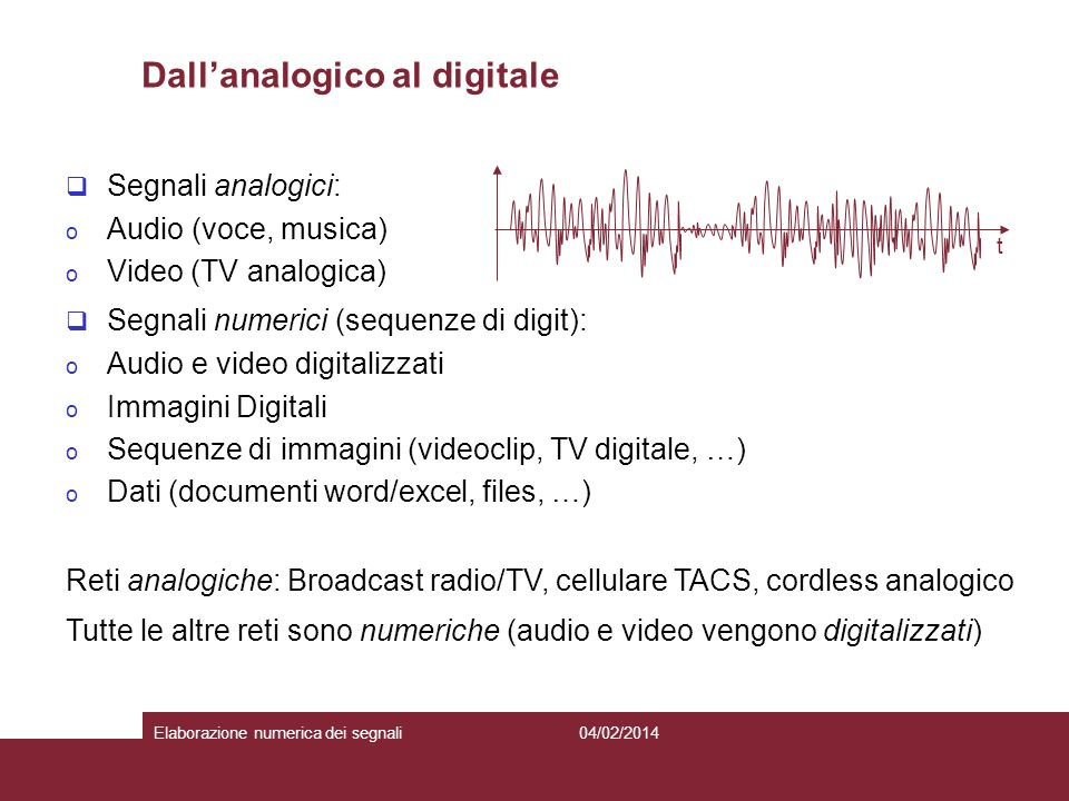 5 Segnali analogici: o Audio (voce, musica) o Video (TV analogica) Segnali numerici (sequenze di digit): o Audio e video digitalizzati o Immagini Digitali o Sequenze di immagini (videoclip, TV digitale, …) o Dati (documenti word/excel, files, …) Reti analogiche: Broadcast radio/TV, cellulare TACS, cordless analogico Tutte le altre reti sono numeriche (audio e video vengono digitalizzati) t Dallanalogico al digitale 04/02/2014Elaborazione numerica dei segnali