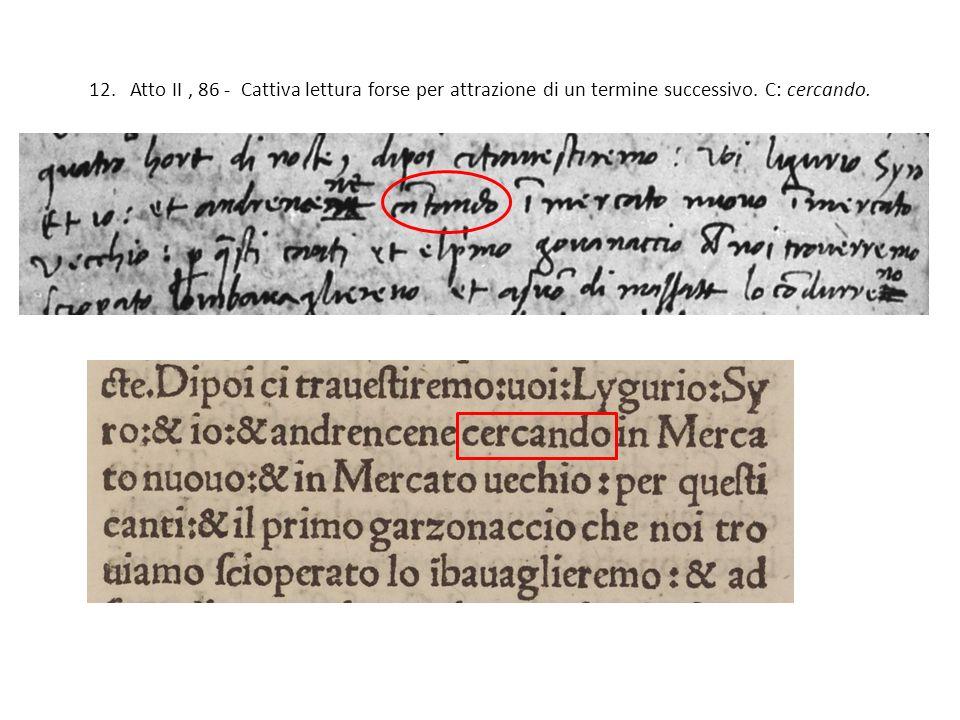 12. Atto II, 86 - Cattiva lettura forse per attrazione di un termine successivo. C: cercando.
