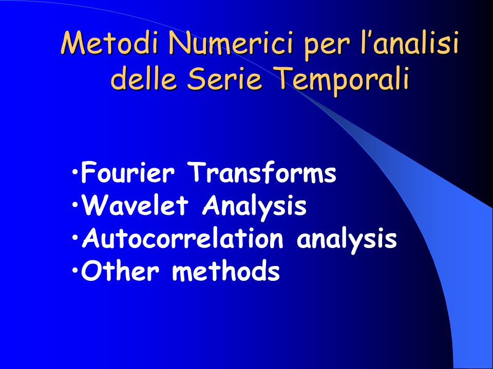 Fourier Transforms Wavelet Analysis Autocorrelation analysis Other methods Metodi Numerici per lanalisi delle Serie Temporali