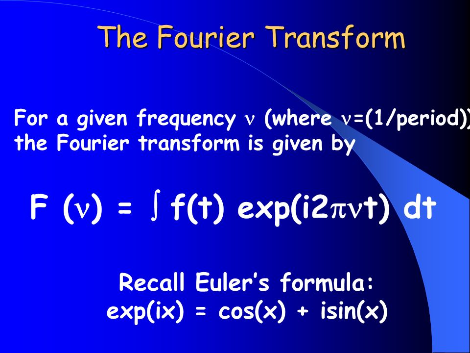 For a given frequency (where =(1/period)) the Fourier transform is given by F ( ) = f(t) exp(i2 t) dt Recall Eulers formula: exp(ix) = cos(x) + isin(x) The Fourier Transform