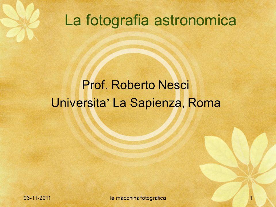 03-11-2011la macchina fotografica1 La fotografia astronomica Prof. Roberto Nesci Universita La Sapienza, Roma