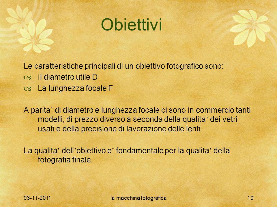 03-11-2011la macchina fotografica10 Obiettivi Le caratteristiche principali di un obiettivo fotografico sono: Il diametro utile D La lunghezza focale
