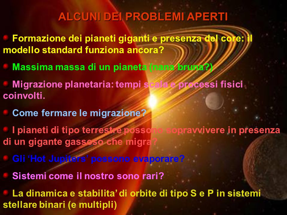 ALCUNI DEI PROBLEMI APERTI Formazione dei pianeti giganti e presenza del core: il modello standard funziona ancora? Massima massa di un pianeta (nana
