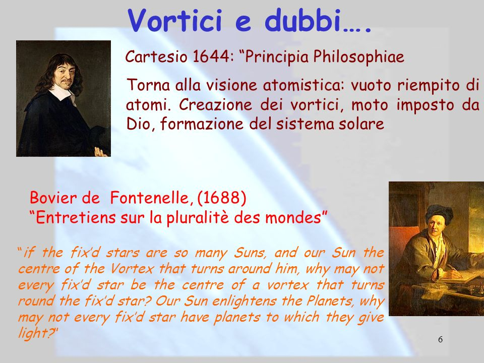 6 Vortici e dubbi…. Bovier de Fontenelle, (1688) Entretiens sur la pluralitè des mondes if the fixd stars are so many Suns, and our Sun the centre of