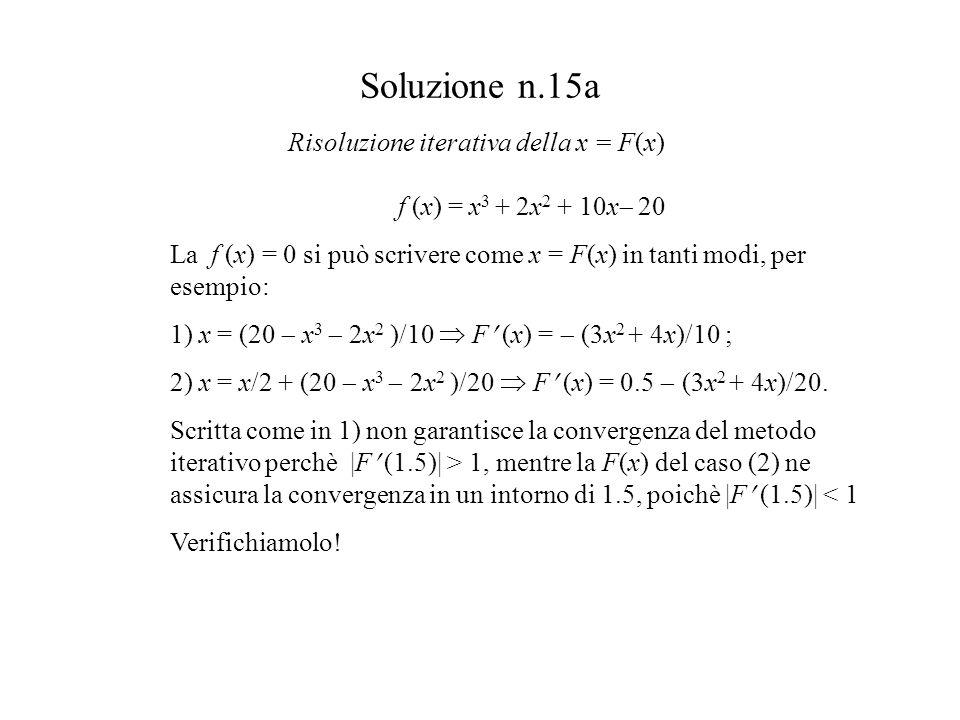 Soluzione n.15a f (x) = x 3 + 2x 2 + 10x 20 La f (x) = 0 si può scrivere come x = F(x) in tanti modi, per esempio: 1) x = (20 x 3 2x 2 )/10 F (x) = (3x 2 + 4x)/10 ; 2) x = x/2 + (20 x 3 2x 2 )/20 F (x) = 0.5 (3x 2 + 4x)/20.