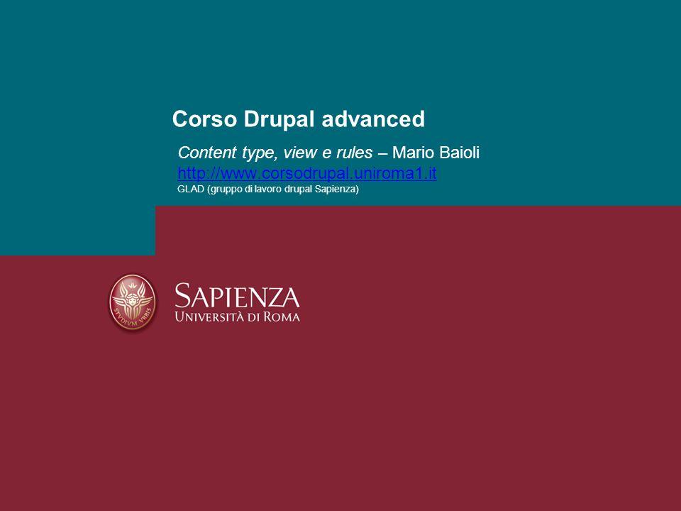 Content type, view e rules – Mario Baioli http://www.corsodrupal.uniroma1.it GLAD (gruppo di lavoro drupal Sapienza) http://www.corsodrupal.uniroma1.i