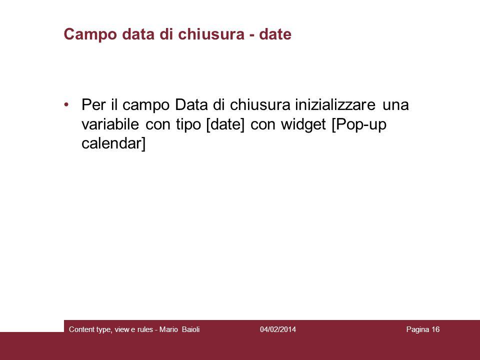 Campo data di chiusura - date Per il campo Data di chiusura inizializzare una variabile con tipo [date] con widget [Pop-up calendar] 04/02/2014Content