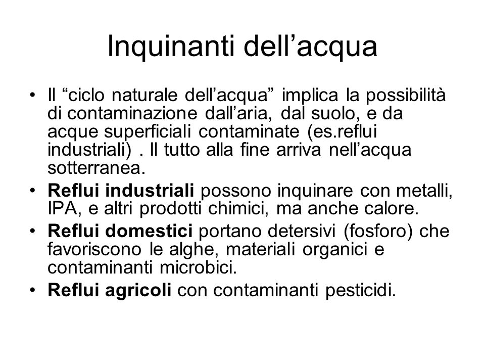 Inquinanti dellacqua Il ciclo naturale dellacqua implica la possibilità di contaminazione dallaria, dal suolo, e da acque superficiali contaminate (es.reflui industriali).