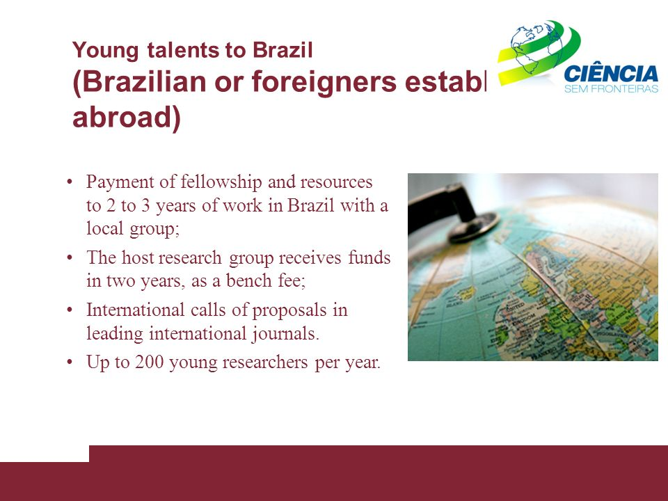 Young talents to Brazil (Brazilian or foreigners established abroad) Payment of fellowship and resources to 2 to 3 years of work in Brazil with a local group; The host research group receives funds in two years, as a bench fee; International calls of proposals in leading international journals.