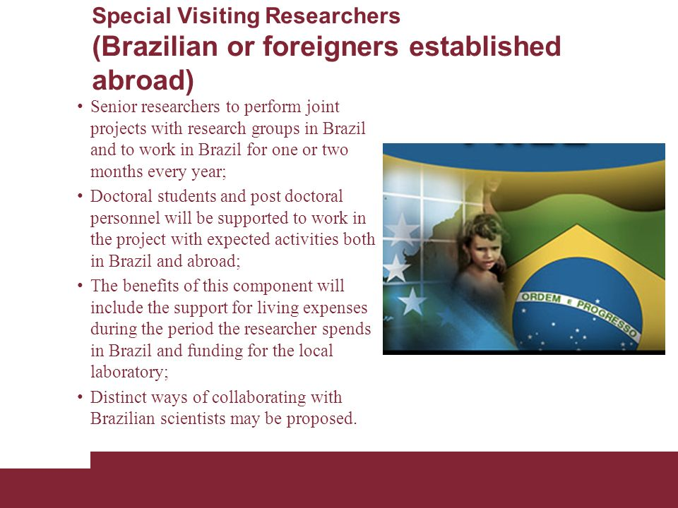 Special Visiting Researchers (Brazilian or foreigners established abroad) Senior researchers to perform joint projects with research groups in Brazil and to work in Brazil for one or two months every year; Doctoral students and post doctoral personnel will be supported to work in the project with expected activities both in Brazil and abroad; The benefits of this component will include the support for living expenses during the period the researcher spends in Brazil and funding for the local laboratory; Distinct ways of collaborating with Brazilian scientists may be proposed.