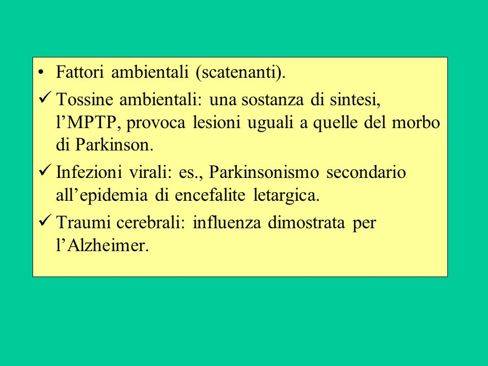Fattori ambientali (scatenanti). Tossine ambientali: una sostanza di sintesi, lMPTP, provoca lesioni uguali a quelle del morbo di Parkinson. Infezioni