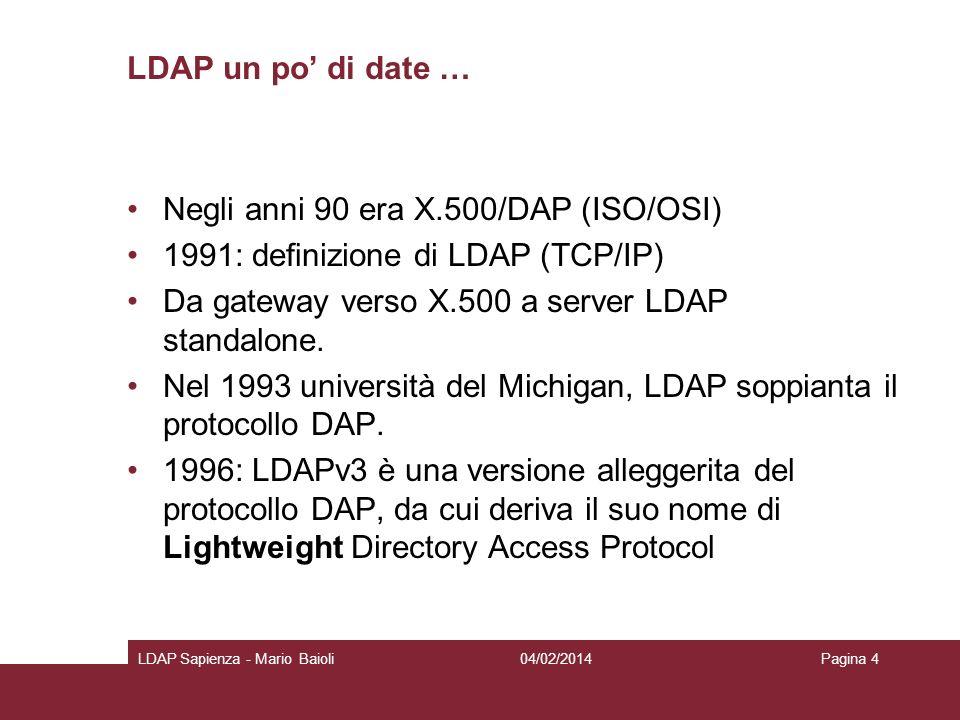 LDAP un po di date … Negli anni 90 era X.500/DAP (ISO/OSI) 1991: denizione di LDAP (TCP/IP) Da gateway verso X.500 a server LDAP standalone. Nel 1993