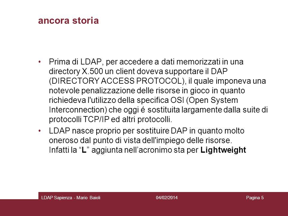 ancora storia Prima di LDAP, per accedere a dati memorizzati in una directory X.500 un client doveva supportare il DAP (DIRECTORY ACCESS PROTOCOL), il