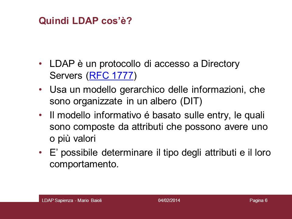 Quindi LDAP cosè? LDAP è un protocollo di accesso a Directory Servers (RFC 1777)RFC 1777 Usa un modello gerarchico delle informazioni, che sono organi
