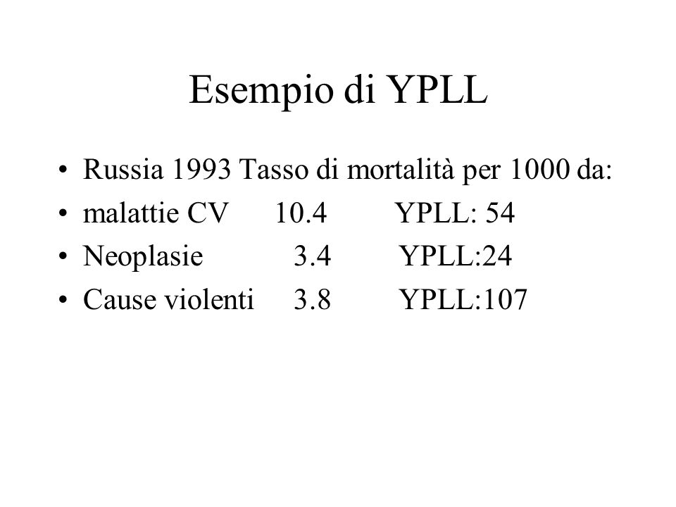 Esempio di YPLL Russia 1993 Tasso di mortalità per 1000 da: malattie CV 10.4 YPLL: 54 Neoplasie 3.4 YPLL:24 Cause violenti 3.8 YPLL:107