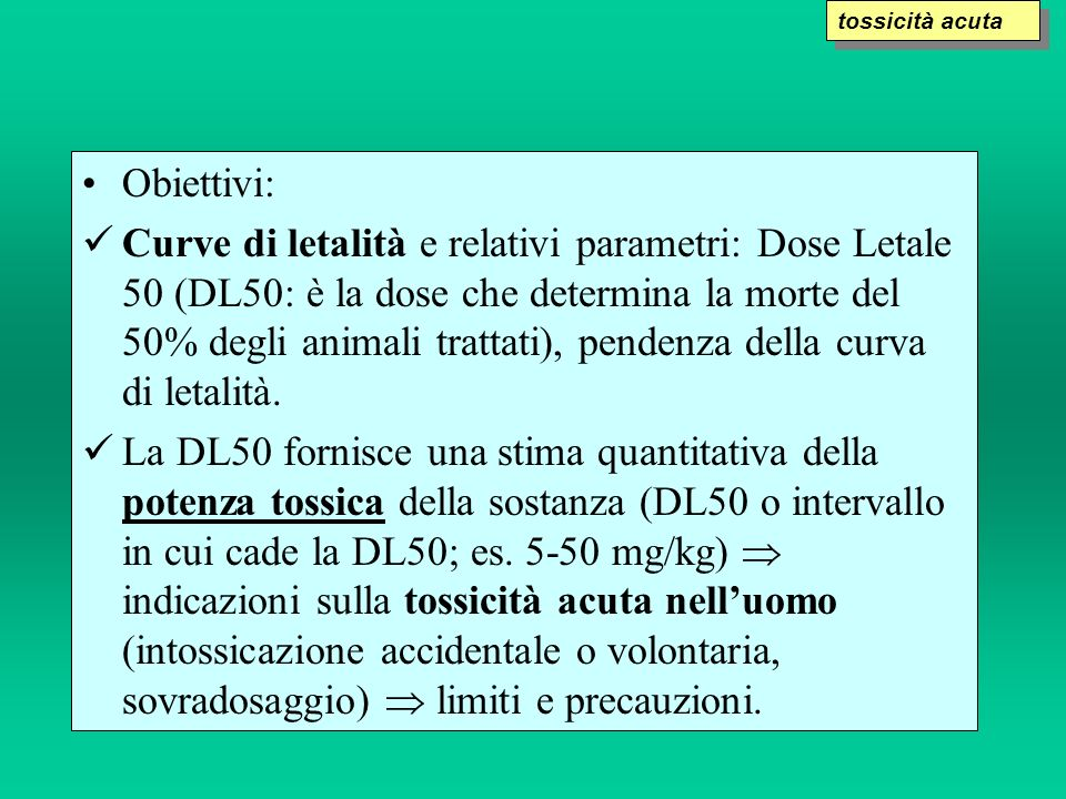 Obiettivi: Curve di letalità e relativi parametri: Dose Letale 50 (DL50: è la dose che determina la morte del 50% degli animali trattati), pendenza de