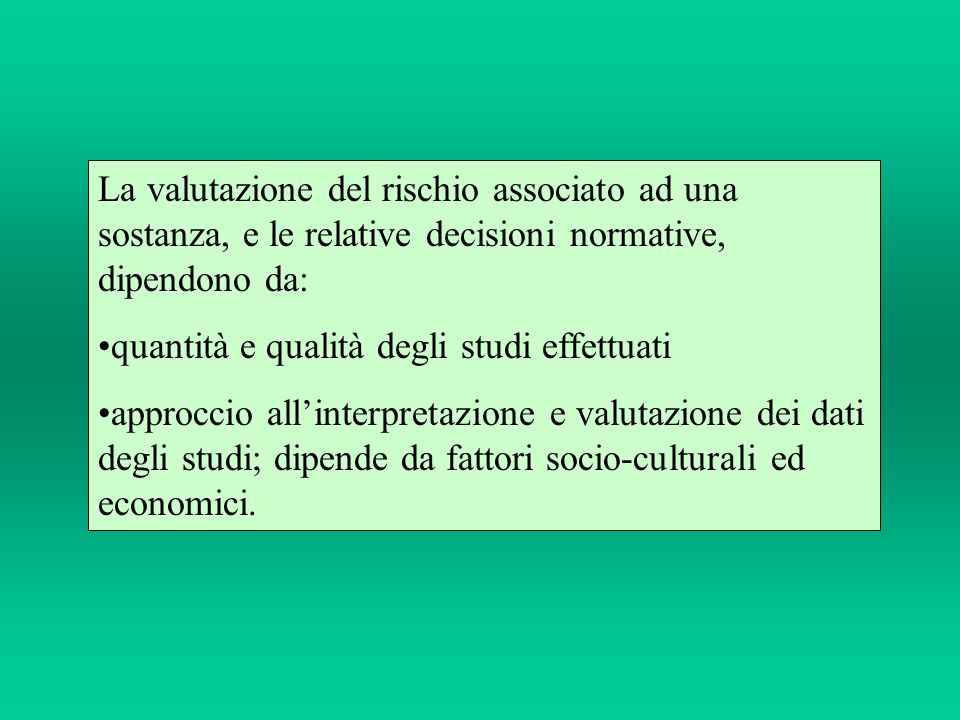 La valutazione del rischio associato ad una sostanza, e le relative decisioni normative, dipendono da: quantità e qualità degli studi effettuati appro