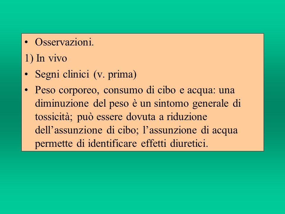 Osservazioni. 1) In vivo Segni clinici (v. prima) Peso corporeo, consumo di cibo e acqua: una diminuzione del peso è un sintomo generale di tossicità;