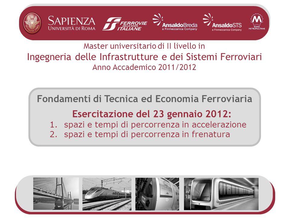 Fondamenti di Tecnica ed Economia Ferroviaria Esercitazione del 23 gennaio 2012: 1.spazi e tempi di percorrenza in accelerazione 2.spazi e tempi di pe