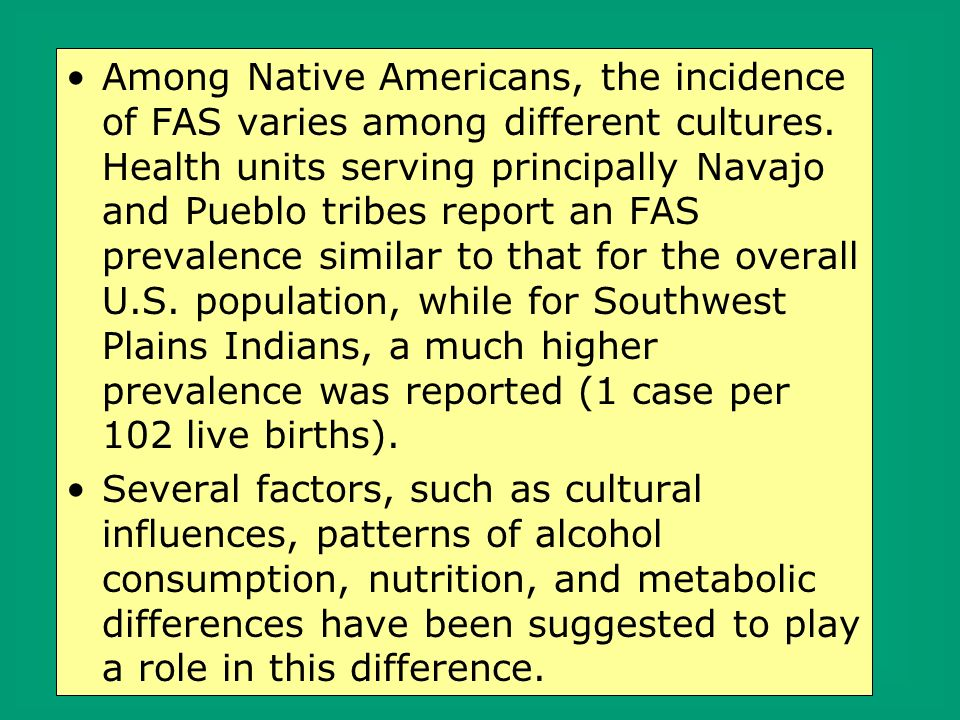 Among Native Americans, the incidence of FAS varies among different cultures. Health units serving principally Navajo and Pueblo tribes report an FAS