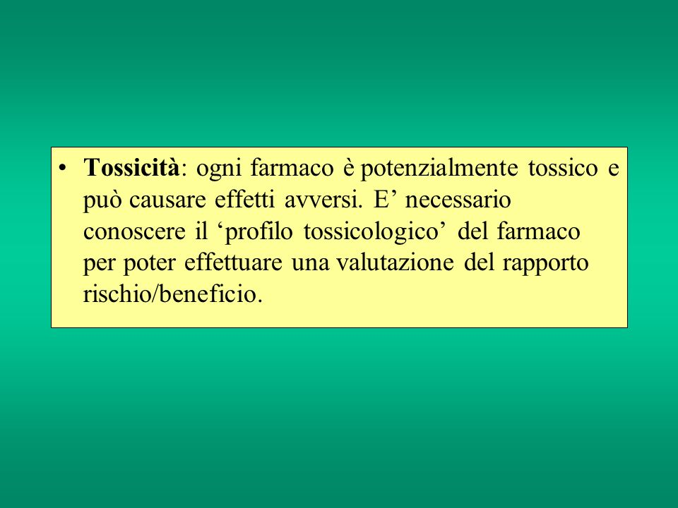 Tossicità: ogni farmaco è potenzialmente tossico e può causare effetti avversi. E necessario conoscere il profilo tossicologico del farmaco per poter