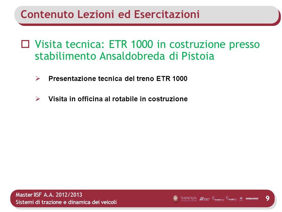 Master IISF A.A. 2012/2013 Sistemi di trazione e dinamica dei veicoli 9 Contenuto Lezioni ed Esercitazioni Visita tecnica: ETR 1000 in costruzione pre