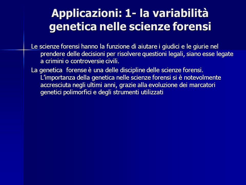 Applicazioni: 1- la variabilità genetica nelle scienze forensi Le scienze forensi hanno la funzione di aiutare i giudici e le giurie nel prendere dell